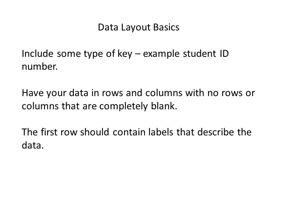 Data Layout Basics Include some type of key – example student ID number. Have your data in rows and columns with no rows or columns that are completel