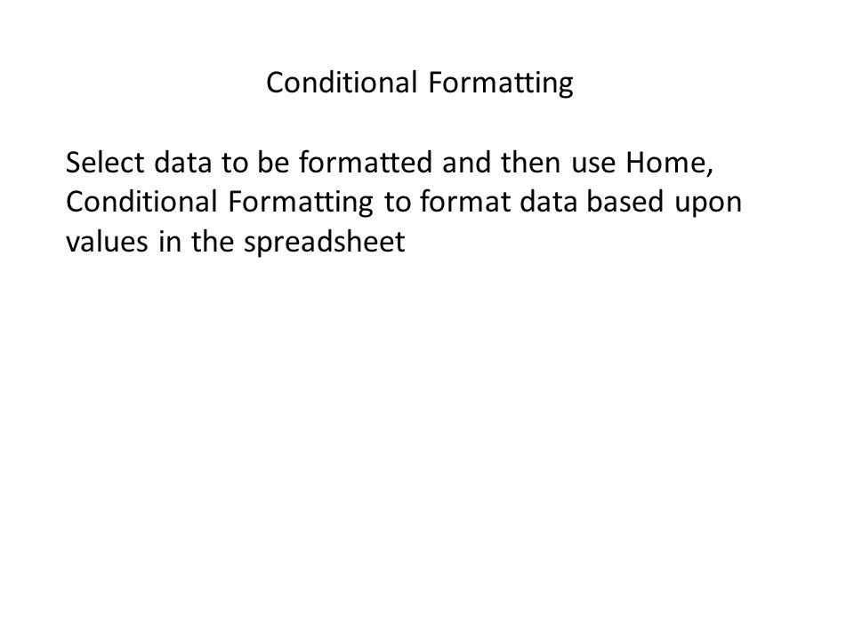 Conditional Formatting Select data to be formatted and then use Home, Conditional Formatting to format data based upon values in the spreadsheet