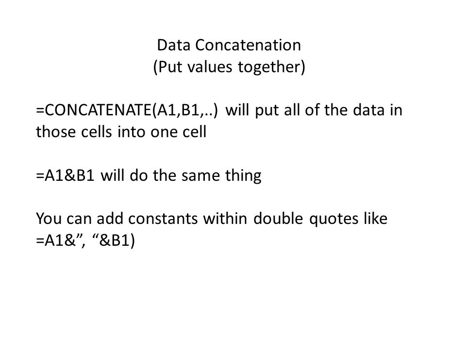 Data Concatenation (Put values together) =CONCATENATE(A1,B1,..) will put all of the data in those cells into one cell =A1&B1 will do the same thing You can add constants within double quotes like =A1& , &B1)