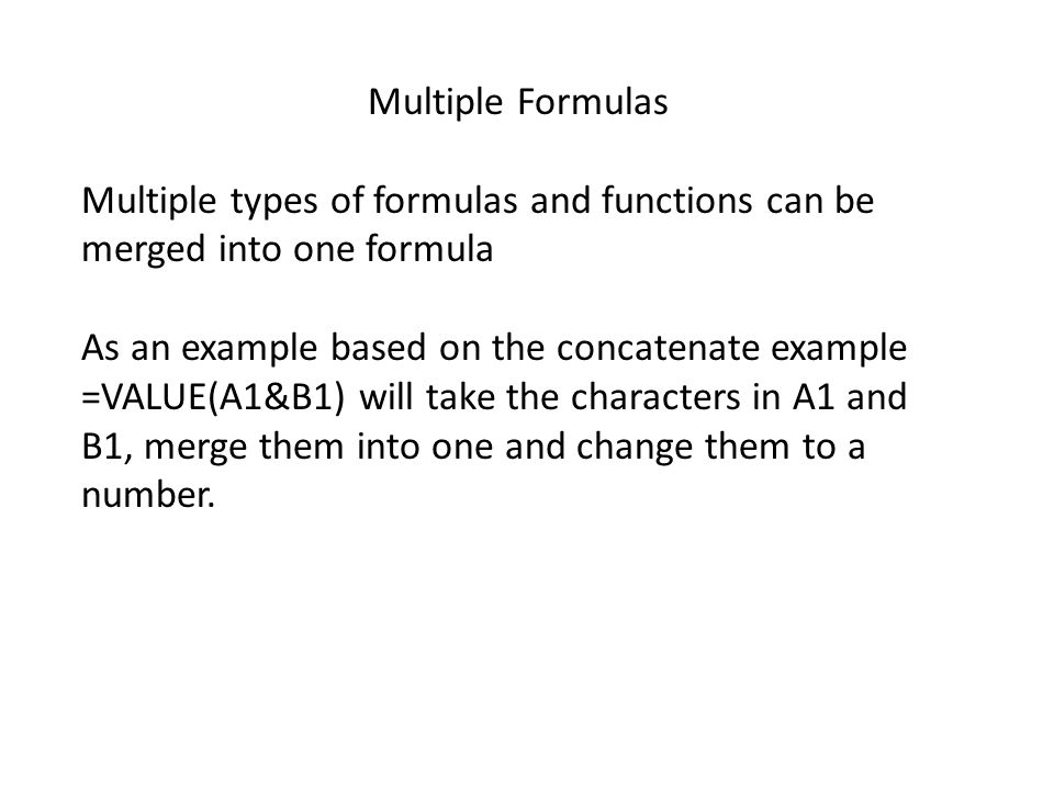 Multiple Formulas Multiple types of formulas and functions can be merged into one formula As an example based on the concatenate example =VALUE(A1&B1) will take the characters in A1 and B1, merge them into one and change them to a number.