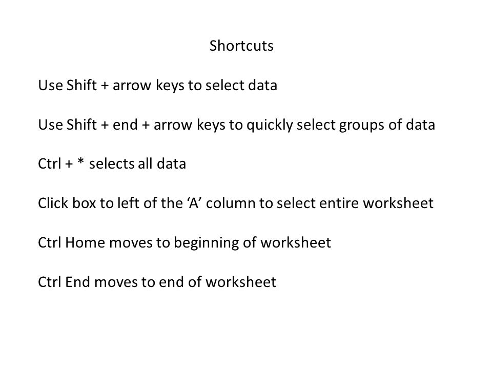 Shortcuts Use Shift + arrow keys to select data Use Shift + end + arrow keys to quickly select groups of data Ctrl + * selects all data Click box to left of the 'A' column to select entire worksheet Ctrl Home moves to beginning of worksheet Ctrl End moves to end of worksheet