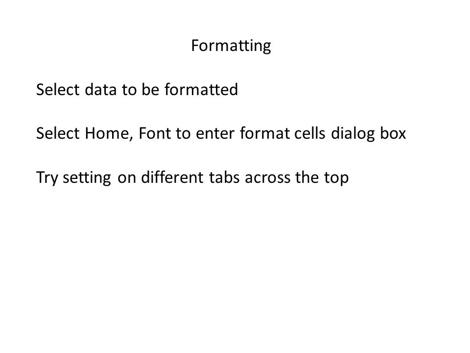 Formatting Select data to be formatted Select Home, Font to enter format cells dialog box Try setting on different tabs across the top