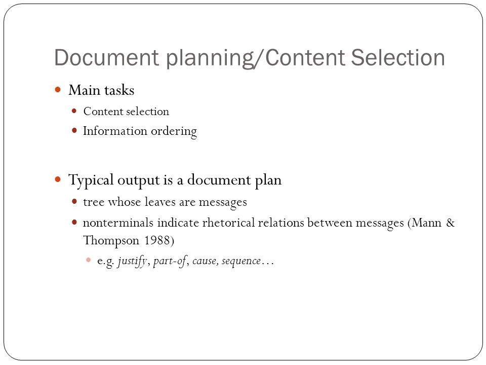 Document planning/Content Selection Main tasks Content selection Information ordering Typical output is a document plan tree whose leaves are messages nonterminals indicate rhetorical relations between messages (Mann & Thompson 1988) e.g.