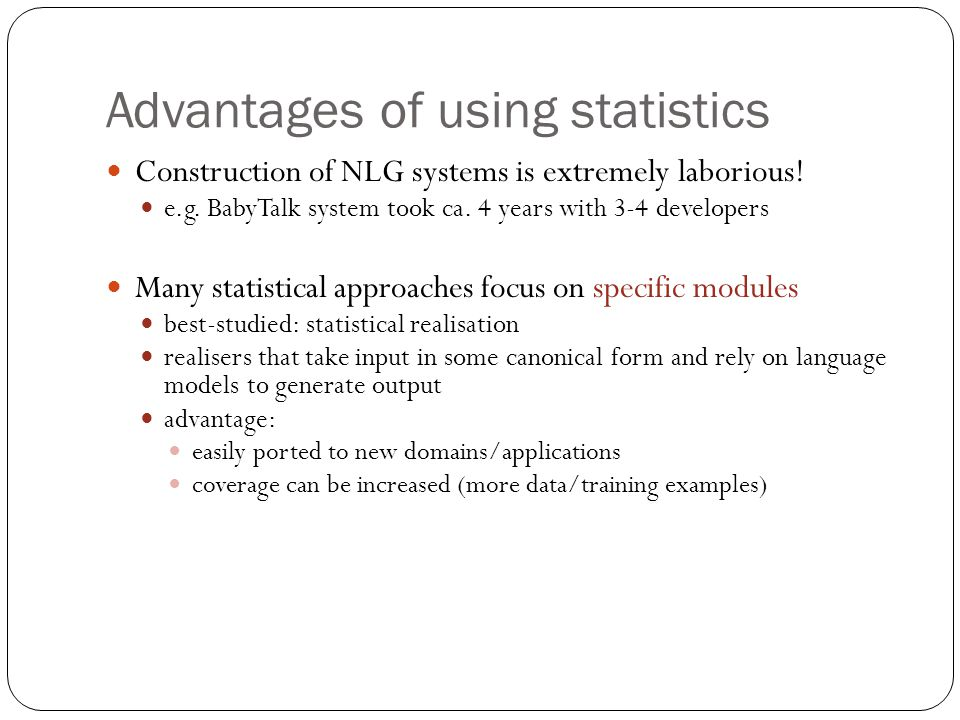 Advantages of using statistics Construction of NLG systems is extremely laborious.