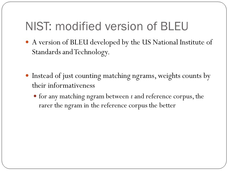 NIST: modified version of BLEU A version of BLEU developed by the US National Institute of Standards and Technology.