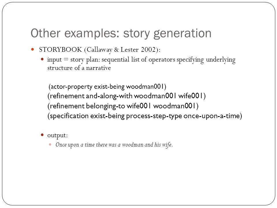 Other examples: story generation STORYBOOK (Callaway & Lester 2002): input = story plan: sequential list of operators specifying underlying structure of a narrative (actor-property exist-being woodman001) (refinement and-along-with woodman001 wife001) (refinement belonging-to wife001 woodman001) (specification exist-being process-step-type once-upon-a-time) output: Once upon a time there was a woodman and his wife.