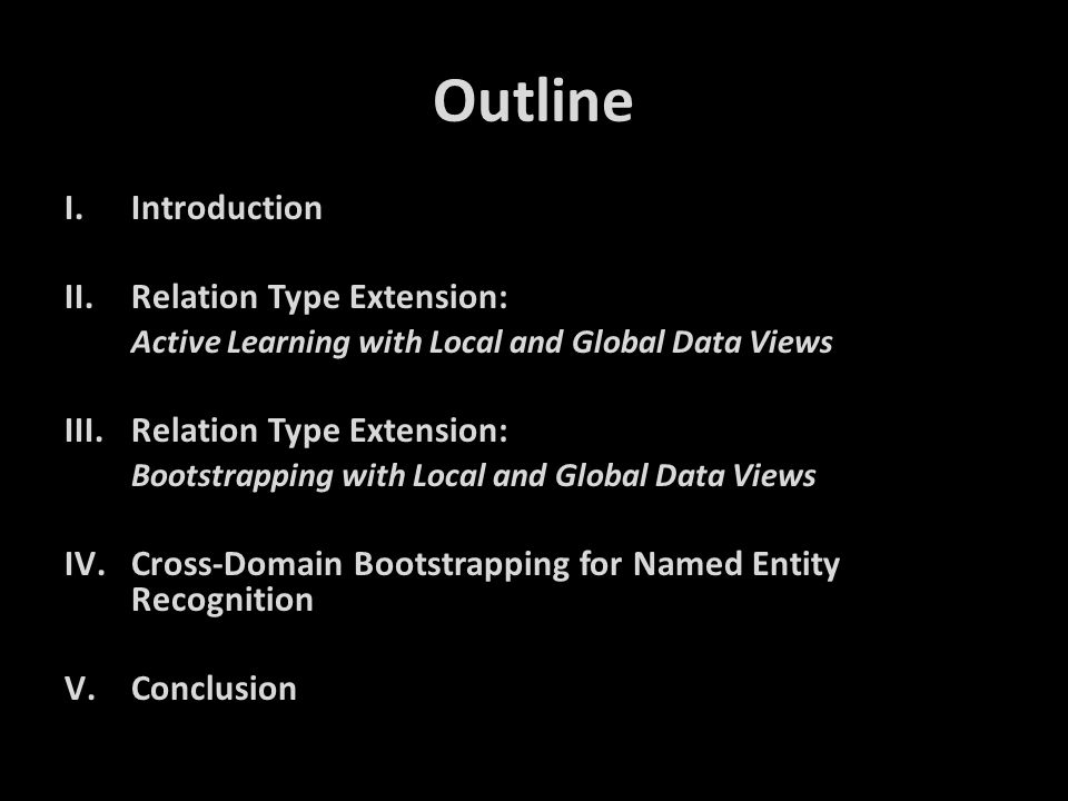 Outline I.Introduction II.Relation Type Extension: Active Learning with Local and Global Data Views III.Relation Type Extension: Bootstrapping with Lo