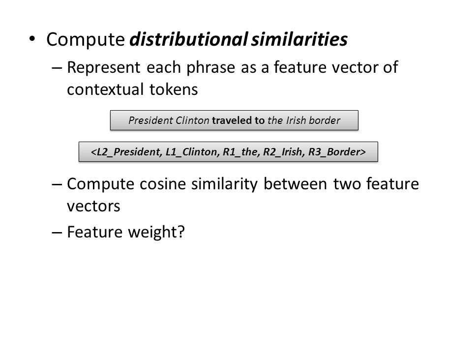 Compute distributional similarities – Represent each phrase as a feature vector of contextual tokens – Compute cosine similarity between two feature v