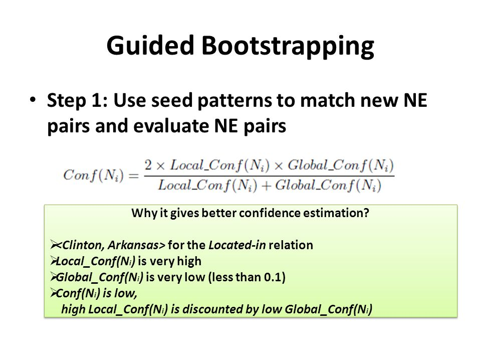 Guided Bootstrapping Step 1: Use seed patterns to match new NE pairs and evaluate NE pairs Why it gives better confidence estimation?  for the Locate