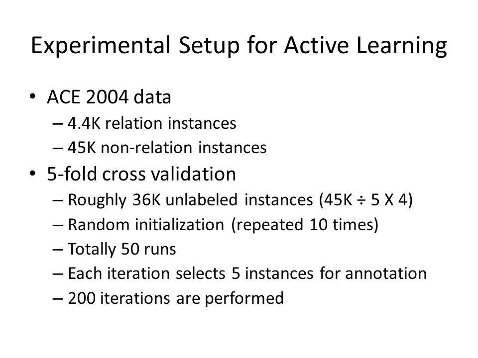 Experimental Setup for Active Learning ACE 2004 data – 4.4K relation instances – 45K non-relation instances 5-fold cross validation – Roughly 36K unla