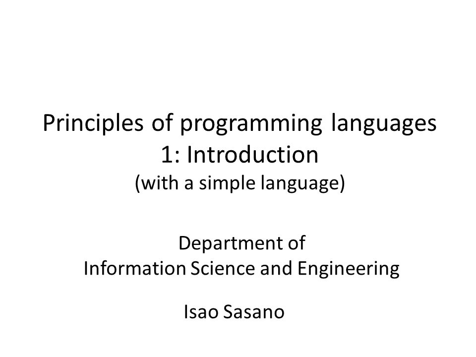 Principles of programming languages 1: Introduction (with a simple language) Isao Sasano Department of Information Science and Engineering