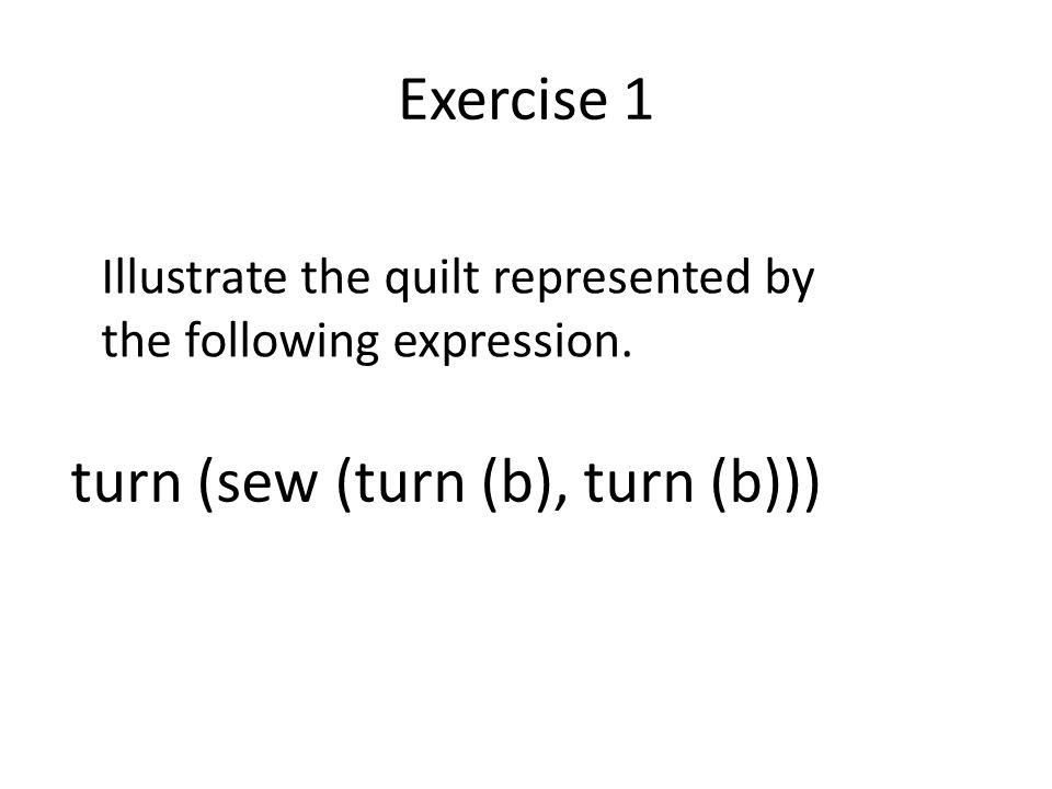 Exercise 1 turn (sew (turn (b), turn (b))) Illustrate the quilt represented by the following expression.