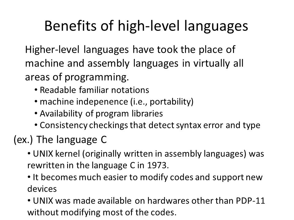 Benefits of high-level languages Higher-level languages have took the place of machine and assembly languages in virtually all areas of programming.