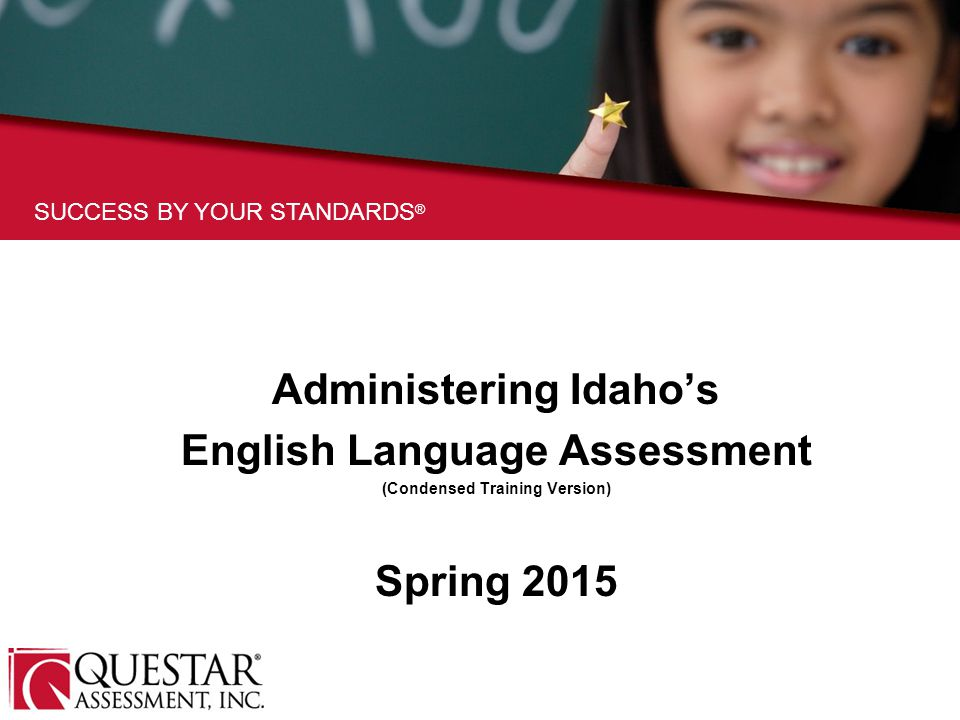 SUCCESS BY YOUR STANDARDS ® Administering Idaho's English Language Assessment (Condensed Training Version) Spring 2015