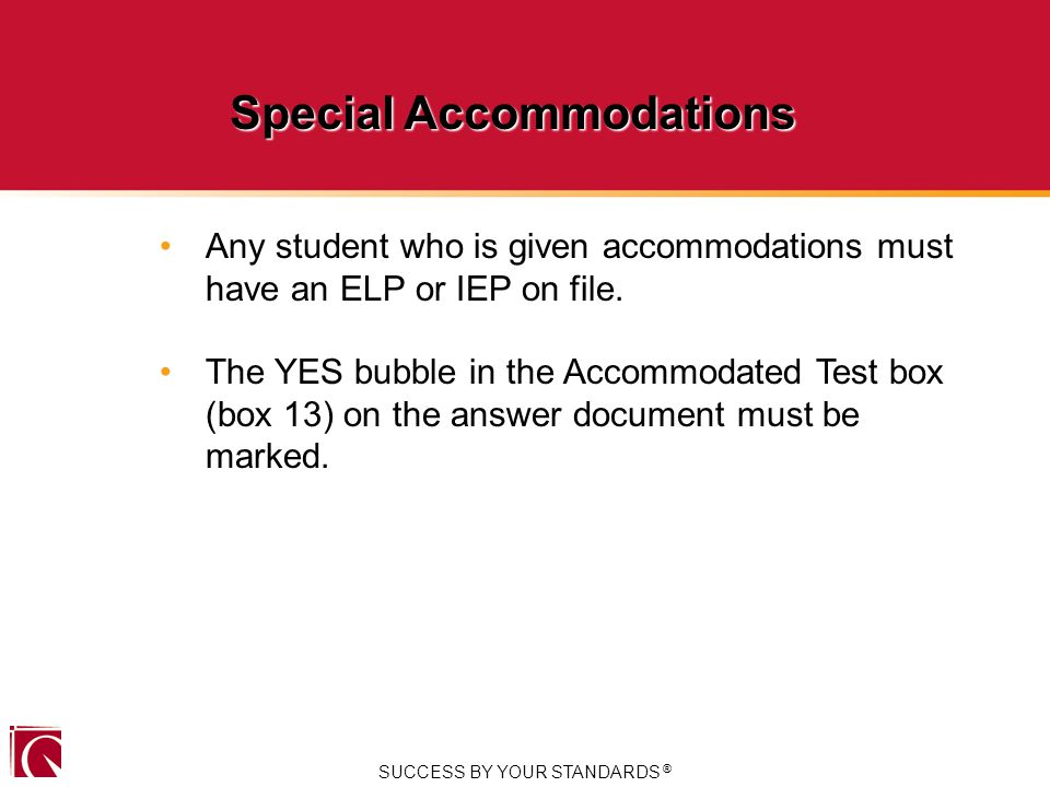 SUCCESS BY YOUR STANDARDS ® Special Accommodations Any student who is given accommodations must have an ELP or IEP on file.