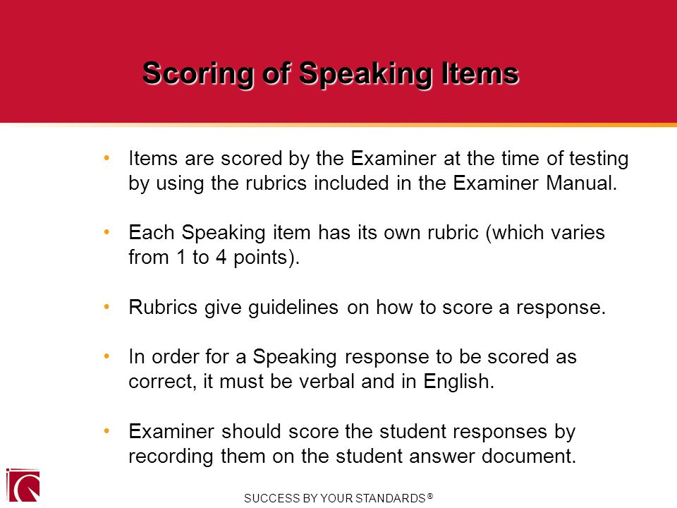 SUCCESS BY YOUR STANDARDS ® Scoring of Speaking Items Items are scored by the Examiner at the time of testing by using the rubrics included in the Examiner Manual.