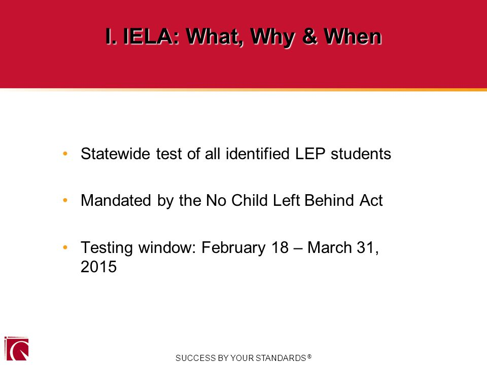 Statewide test of all identified LEP students Mandated by the No Child Left Behind Act Testing window: February 18 – March 31, 2015 SUCCESS BY YOUR STANDARDS ® I.