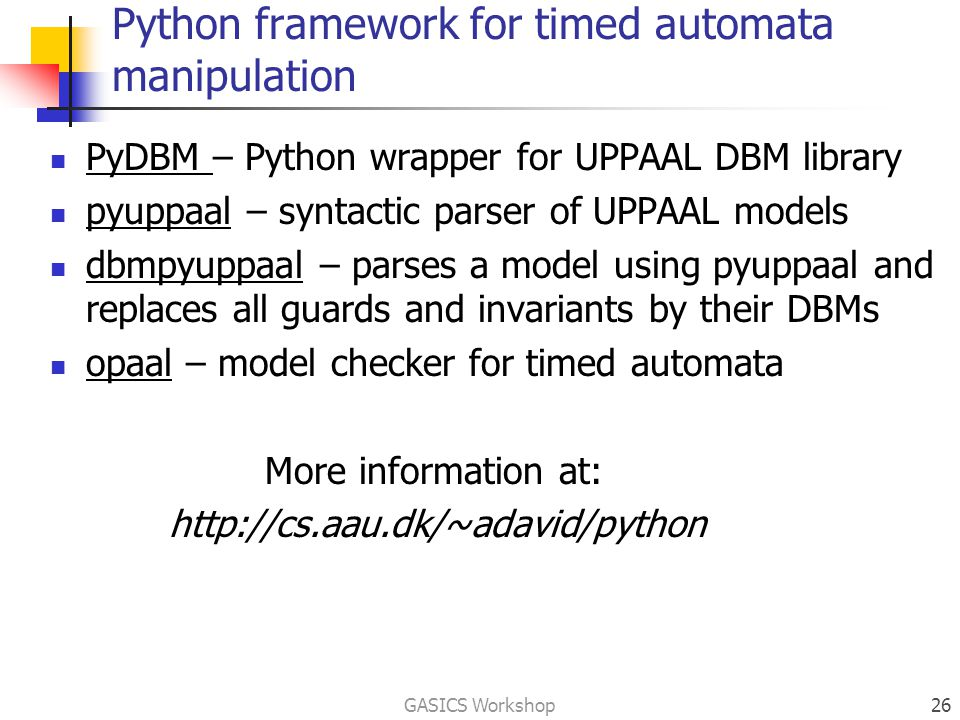 Python framework for timed automata manipulation PyDBM – Python wrapper for UPPAAL DBM library pyuppaal – syntactic parser of UPPAAL models dbmpyuppaal – parses a model using pyuppaal and replaces all guards and invariants by their DBMs opaal – model checker for timed automata More information at: http://cs.aau.dk/~adavid/python GASICS Workshop26