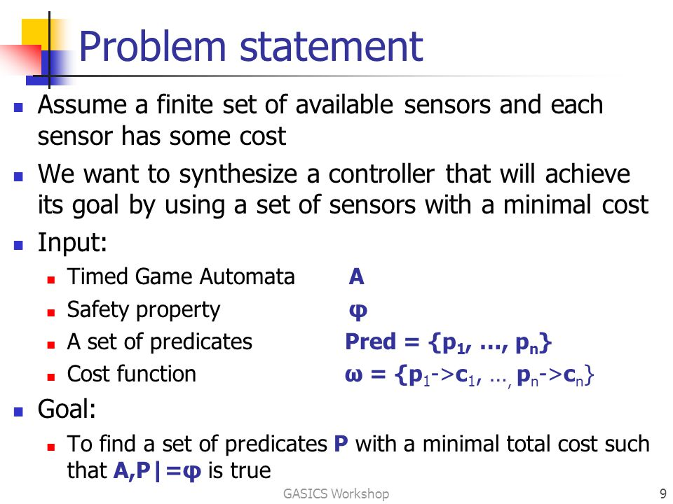 Problem statement Assume a finite set of available sensors and each sensor has some cost We want to synthesize a controller that will achieve its goal by using a set of sensors with a minimal cost Input: Timed Game Automata A Safety propertyφ A set of predicates Pred = {p 1, …, p n } Cost function ω = {p 1 ->c 1, …, p n ->c n } Goal: To find a set of predicates P with a minimal total cost such that A,P|=φ is true GASICS Workshop9
