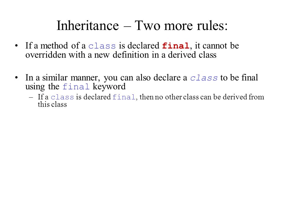 Inheritance – Two more rules: If a method of a class is declared final, it cannot be overridden with a new definition in a derived class In a similar manner, you can also declare a class to be final using the final keyword –If a class is declared final, then no other class can be derived from this class