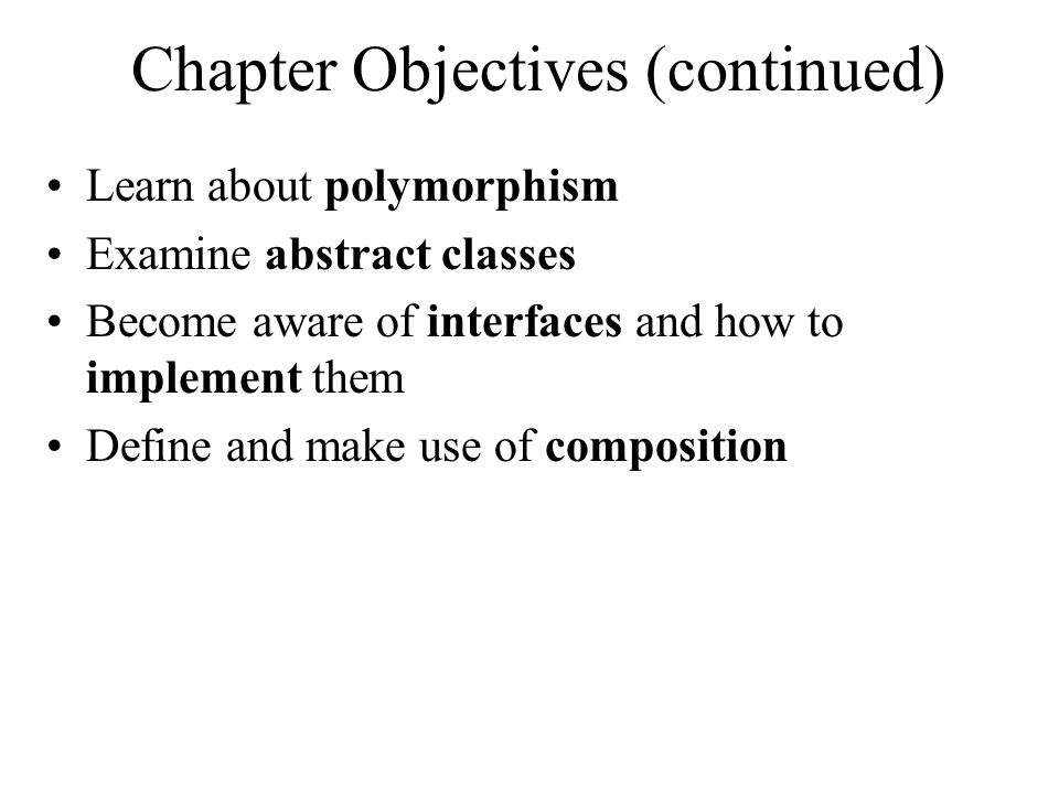Chapter Objectives (continued) Learn about polymorphism Examine abstract classes Become aware of interfaces and how to implement them Define and make use of composition