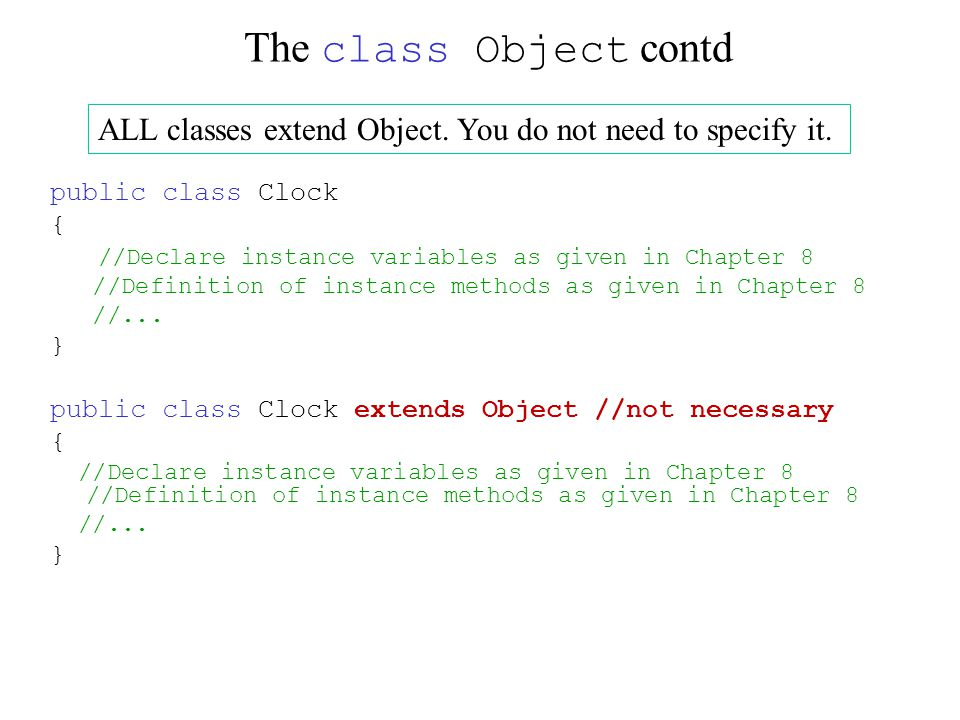 The class Object contd public class Clock { //Declare instance variables as given in Chapter 8 //Definition of instance methods as given in Chapter 8 //...