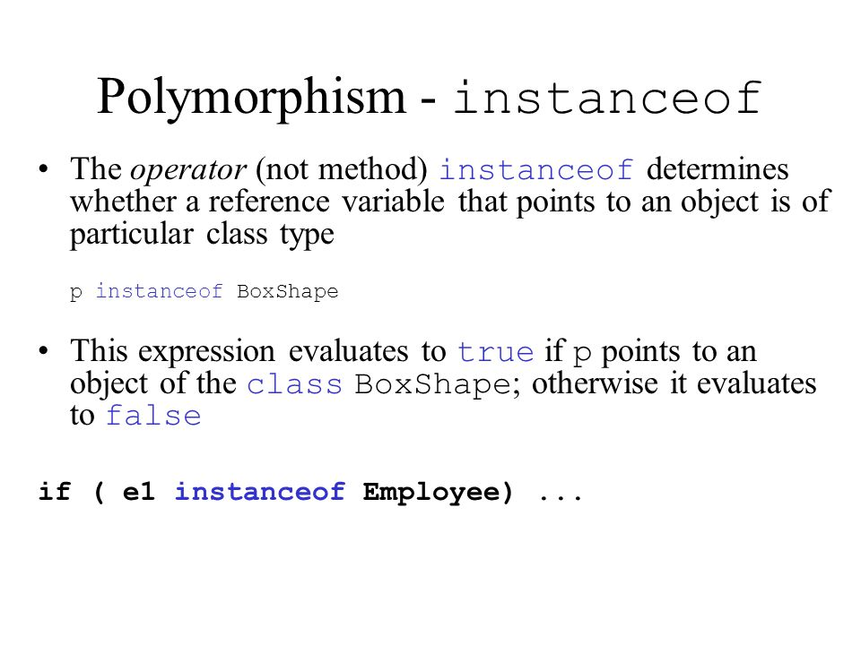 Polymorphism - instanceof The operator (not method) instanceof determines whether a reference variable that points to an object is of particular class type p instanceof BoxShape This expression evaluates to true if p points to an object of the class BoxShape ; otherwise it evaluates to false if ( e1 instanceof Employee)...
