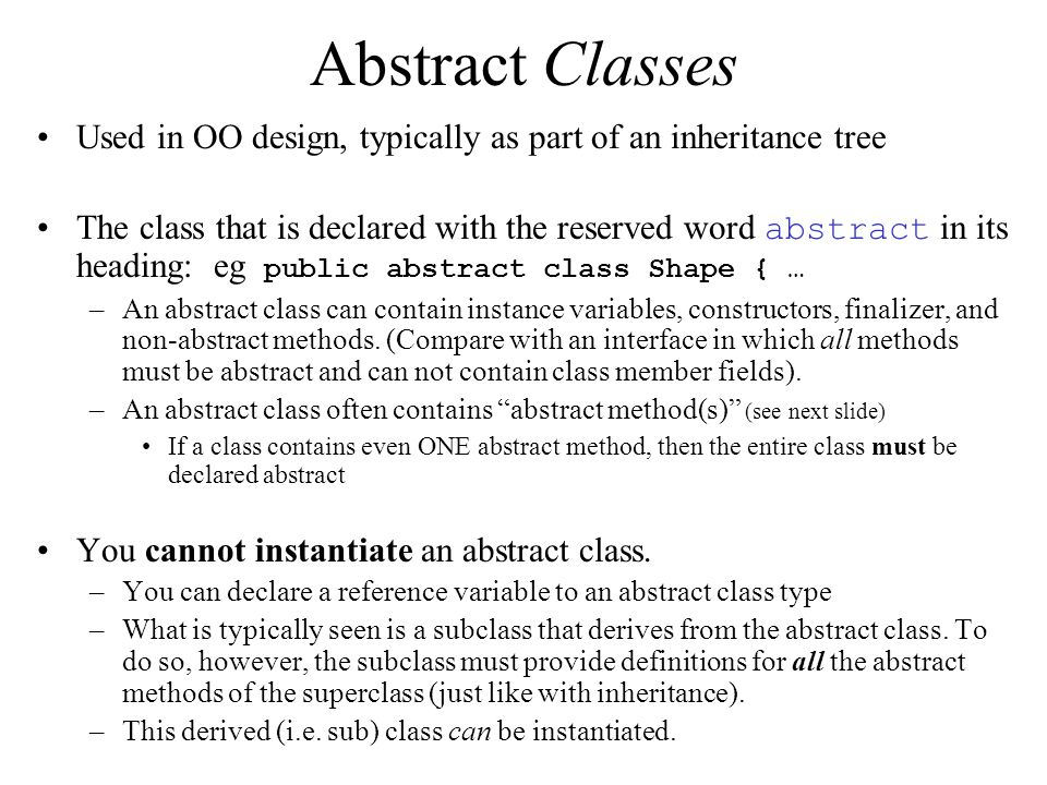 Abstract Classes Used in OO design, typically as part of an inheritance tree The class that is declared with the reserved word abstract in its heading: eg public abstract class Shape { … –An abstract class can contain instance variables, constructors, finalizer, and non-abstract methods.