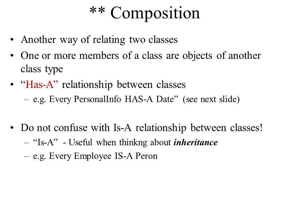 ** Composition Another way of relating two classes One or more members of a class are objects of another class type Has-A relationship between classes –e.g.