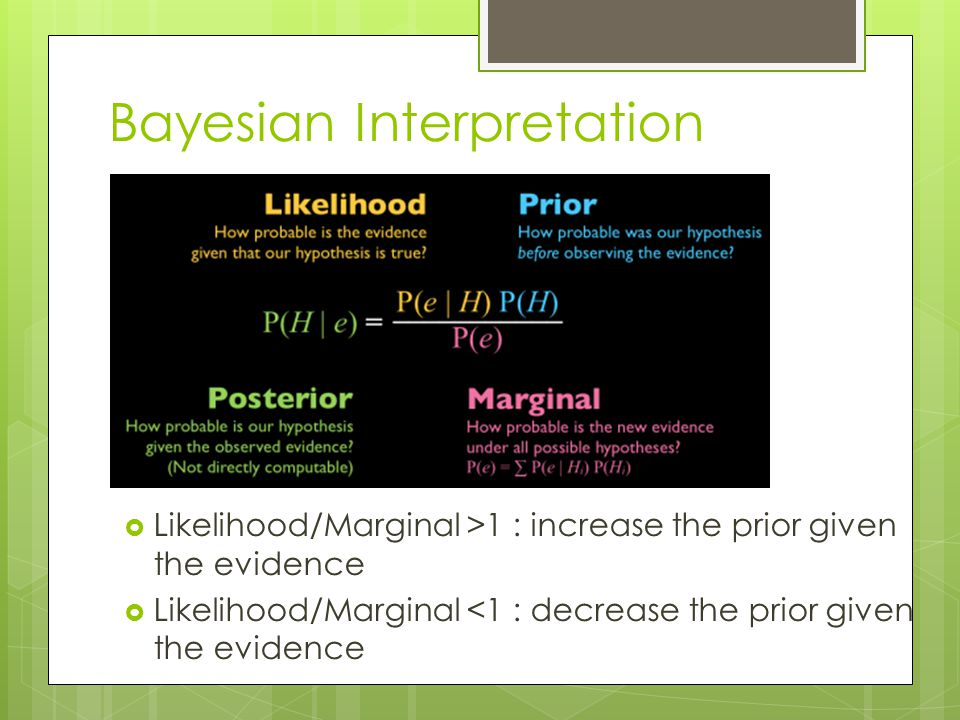Bayesian Interpretation  Likelihood/Marginal >1 : increase the prior given the evidence  Likelihood/Marginal <1 : decrease the prior given the evide