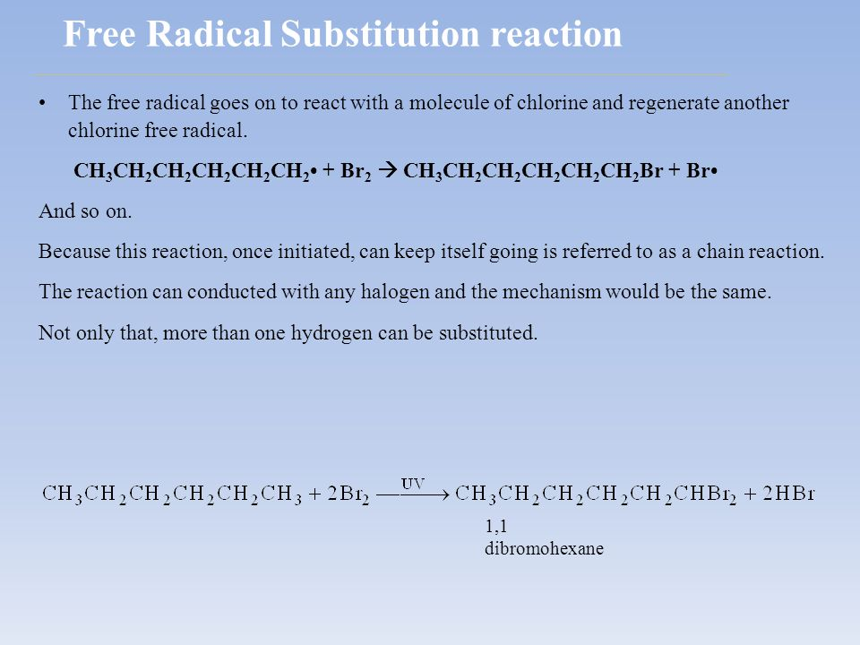 The free radical goes on to react with a molecule of chlorine and regenerate another chlorine free radical. CH 3 CH 2 CH 2 CH 2 CH 2 CH 2 + Br 2  CH