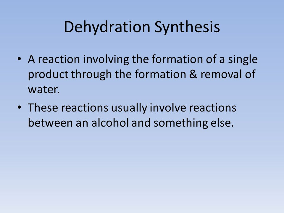 Dehydration Synthesis A reaction involving the formation of a single product through the formation & removal of water. These reactions usually involve