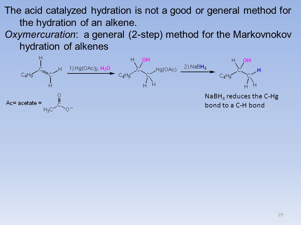 29 The acid catalyzed hydration is not a good or general method for the hydration of an alkene. Oxymercuration: a general (2-step) method for the Mark
