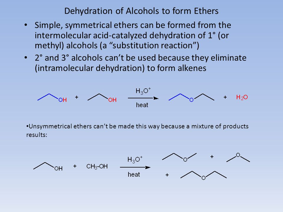 Dehydration of Alcohols to form Ethers Simple, symmetrical ethers can be formed from the intermolecular acid-catalyzed dehydration of 1° (or methyl) a