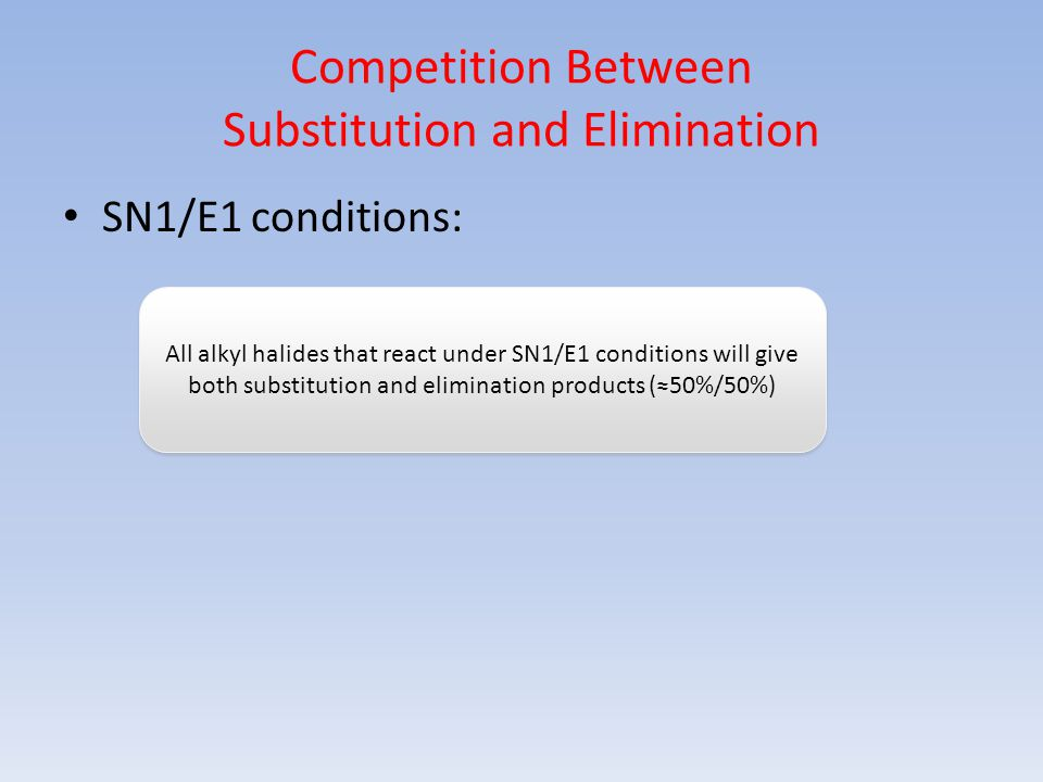 Competition Between Substitution and Elimination SN1/E1 conditions: All alkyl halides that react under SN1/E1 conditions will give both substitution a