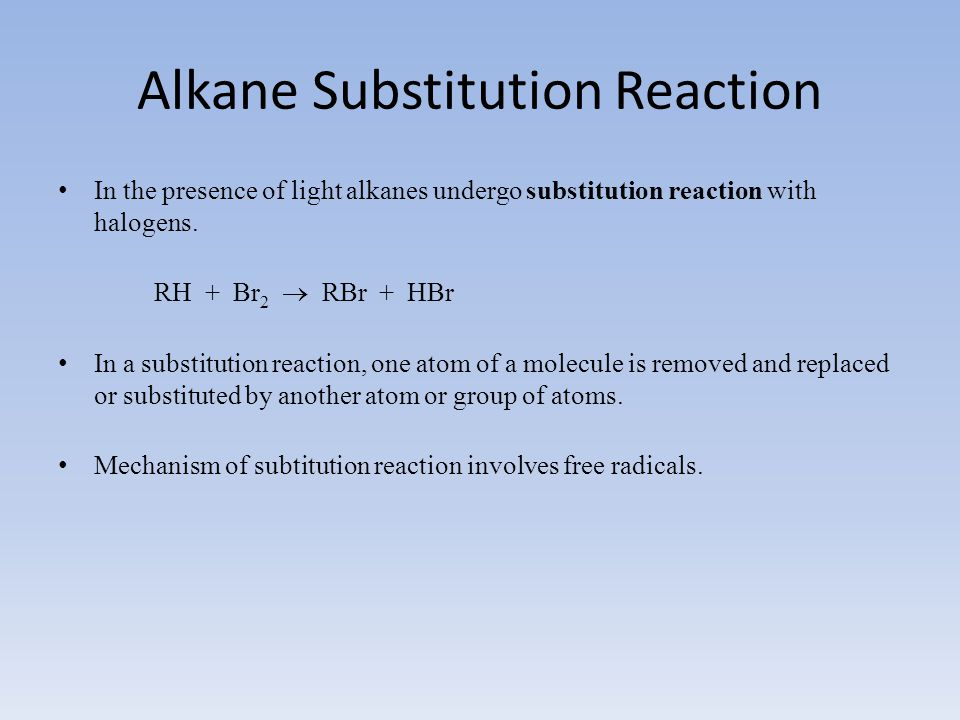 Alkane Substitution Reaction In the presence of light alkanes undergo substitution reaction with halogens. RH + Br 2  RBr + HBr In a substitution rea
