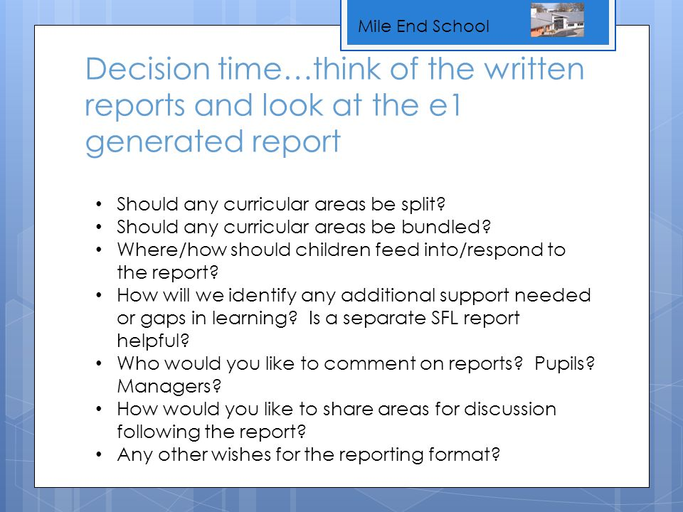 Mile End School Decision time…think of the written reports and look at the e1 generated report Should any curricular areas be split? Should any curric