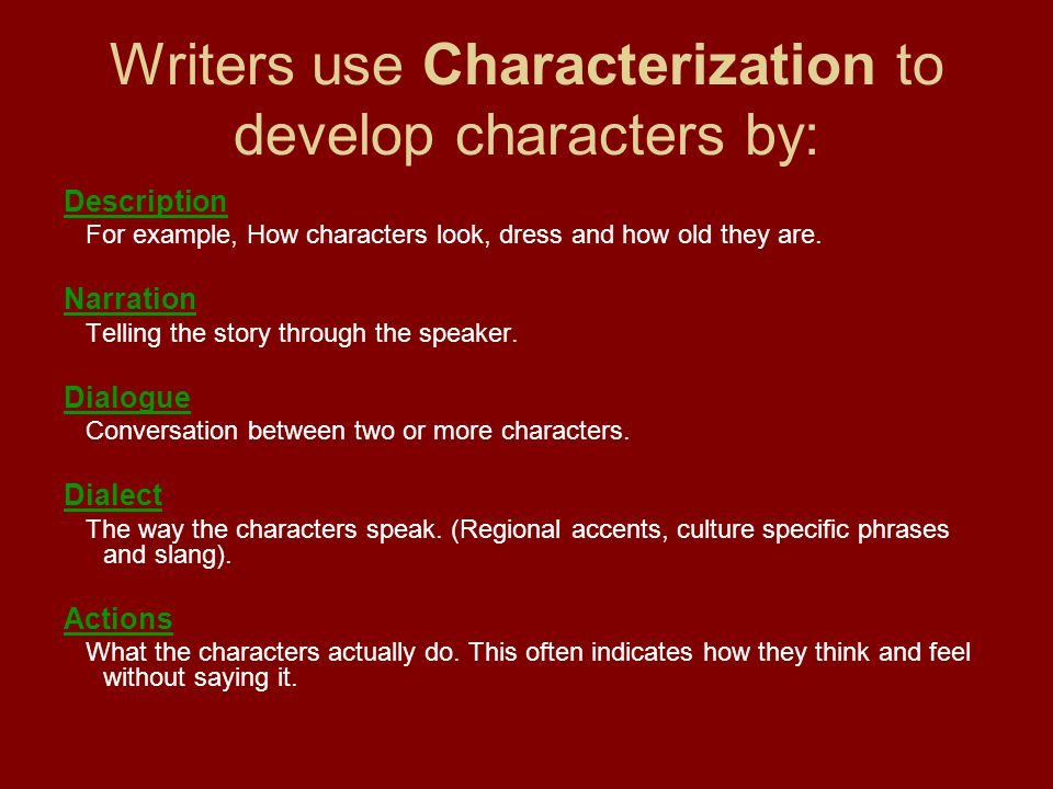Writers use Characterization to develop characters by: Description For example, How characters look, dress and how old they are. Narration Telling the