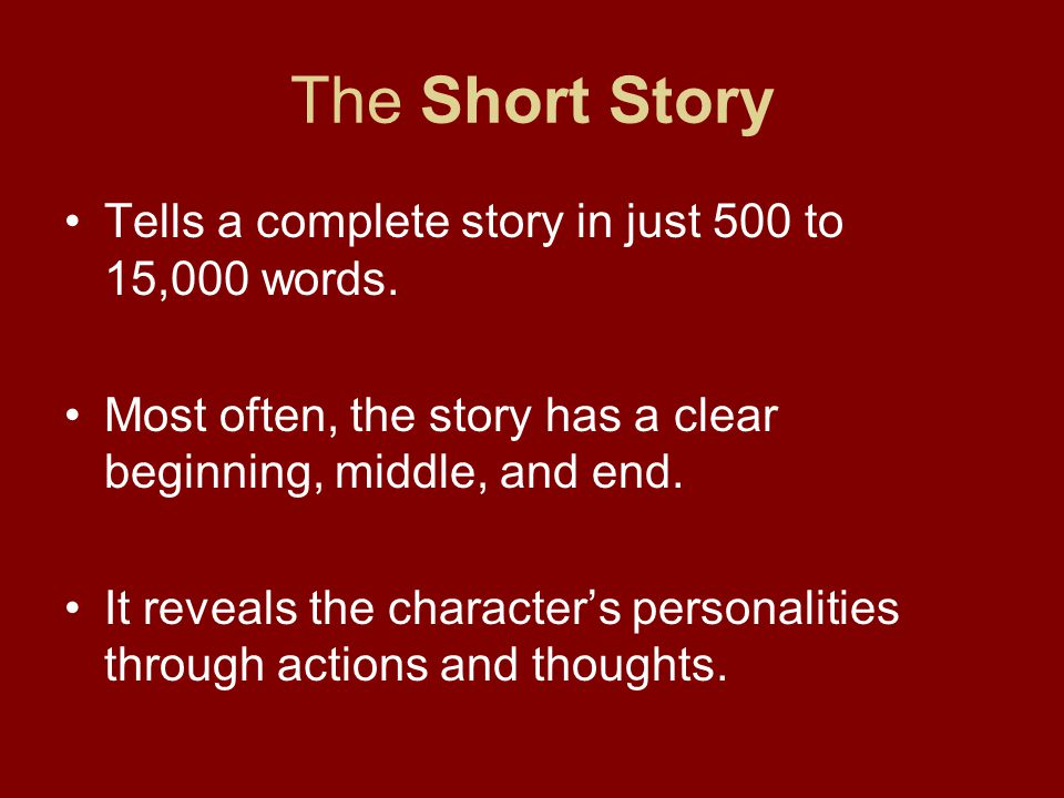 The Short Story Tells a complete story in just 500 to 15,000 words. Most often, the story has a clear beginning, middle, and end. It reveals the chara