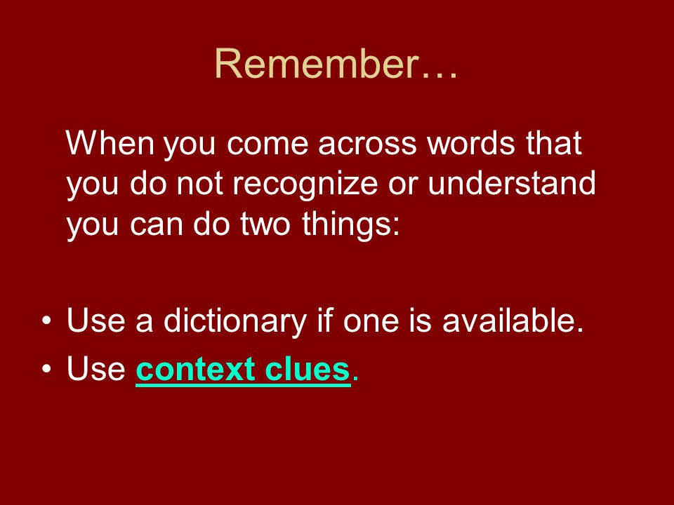 Remember… When you come across words that you do not recognize or understand you can do two things: Use a dictionary if one is available. Use context