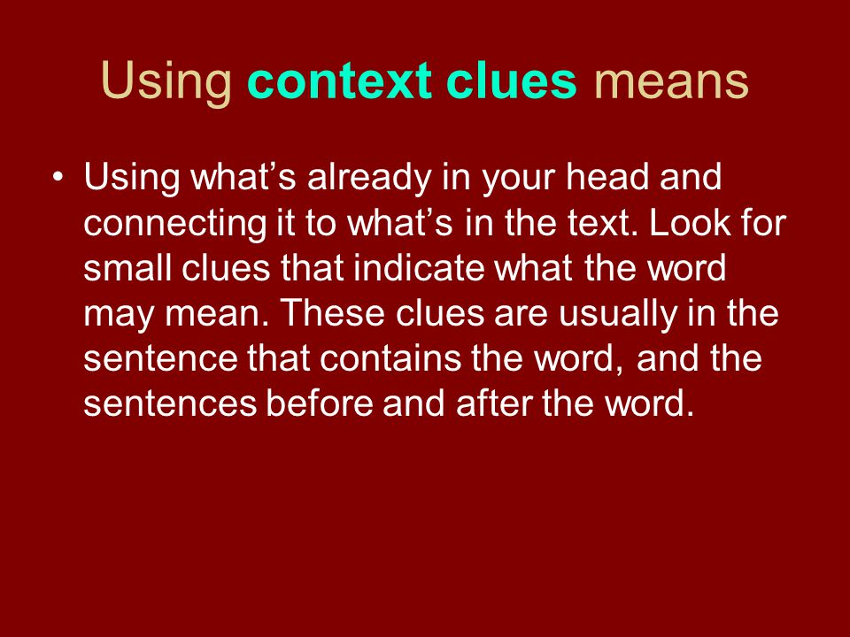 Using context clues means Using what's already in your head and connecting it to what's in the text. Look for small clues that indicate what the word