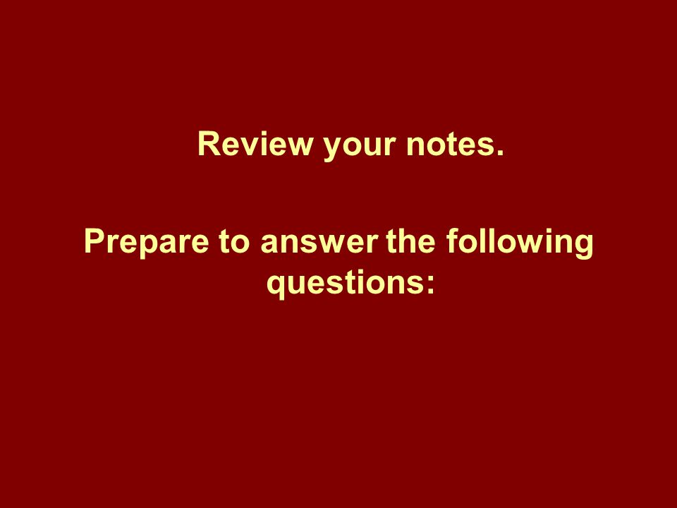 Review your notes. Prepare to answer the following questions: