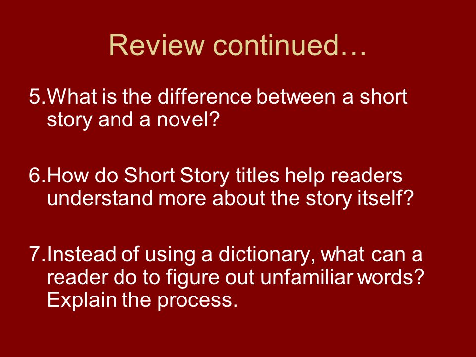 Review continued… 5.What is the difference between a short story and a novel? 6.How do Short Story titles help readers understand more about the story