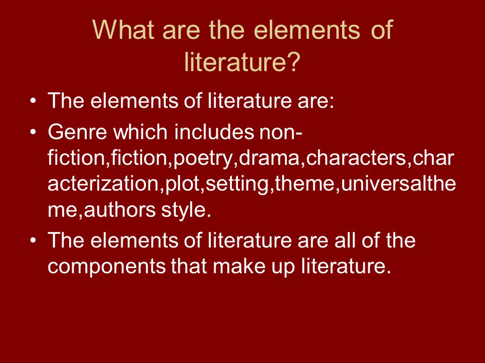What are the elements of literature? The elements of literature are: Genre which includes non- fiction,fiction,poetry,drama,characters,char acterizati
