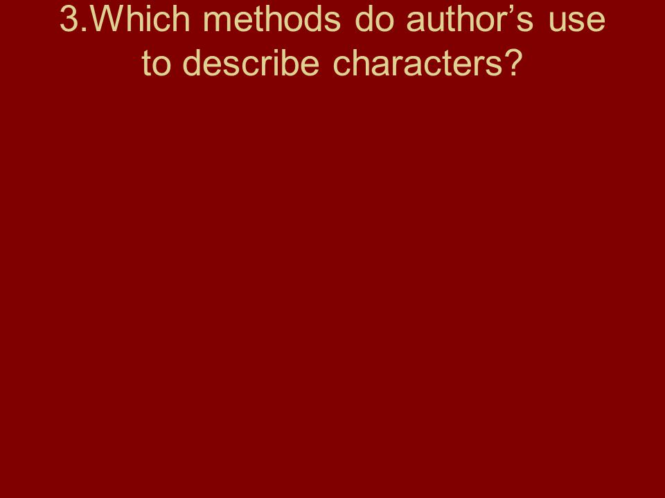 3.Which methods do author's use to describe characters?