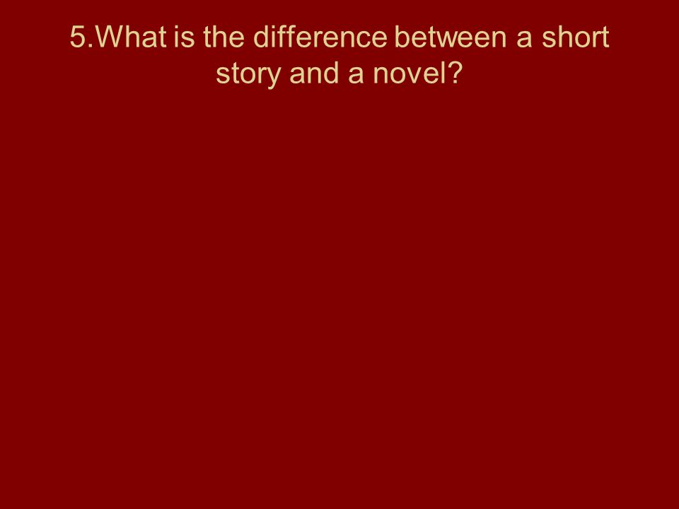 5.What is the difference between a short story and a novel?