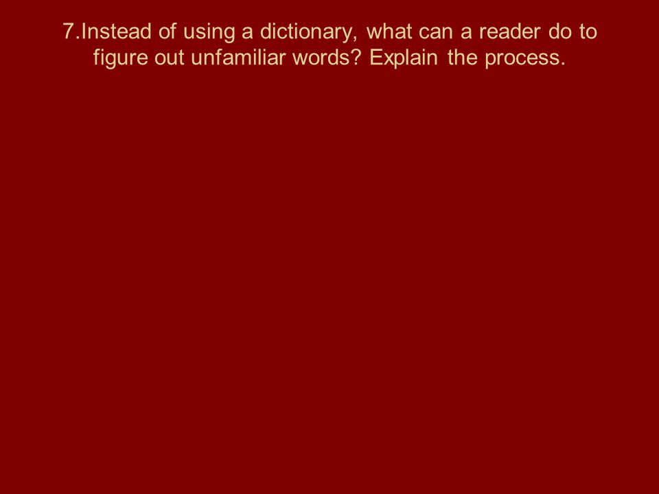 7.Instead of using a dictionary, what can a reader do to figure out unfamiliar words? Explain the process.