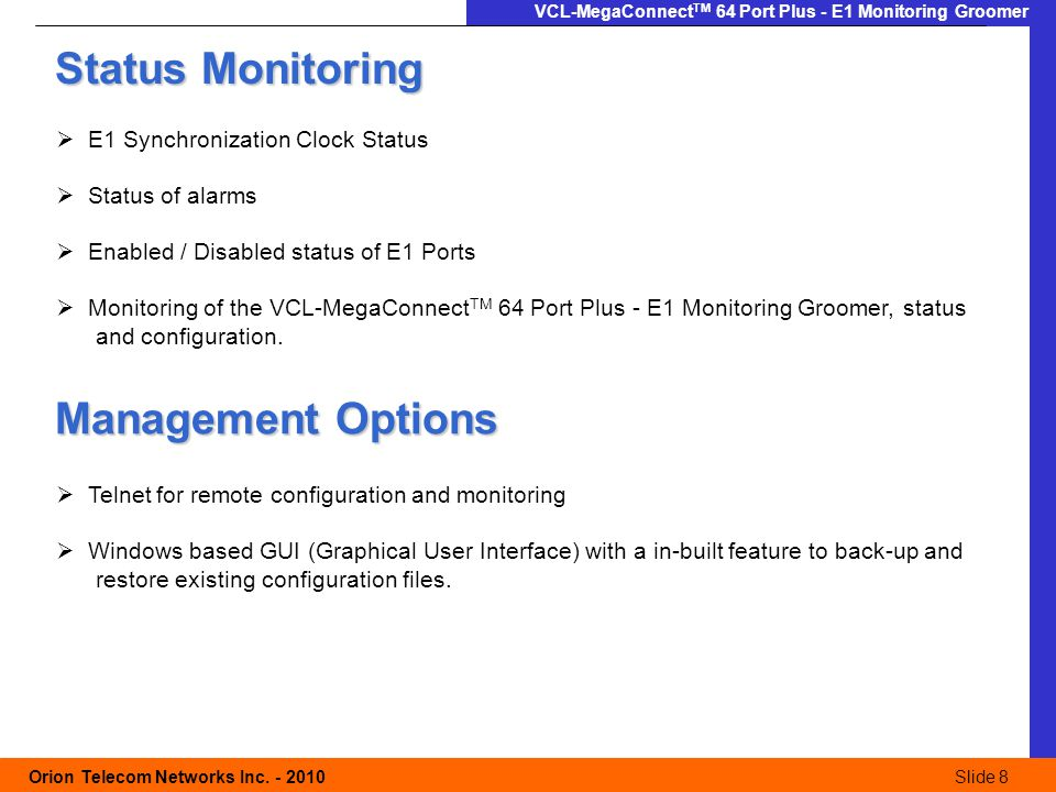 Slide 8 Orion Telecom Networks Inc. - 2010Slide 8 VCL-MegaConnect TM 64 Port Plus - E1 Monitoring Groomer Status Monitoring  E1 Synchronization Clock