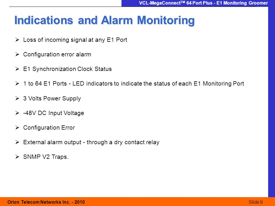 Slide 9 Orion Telecom Networks Inc. - 2010Slide 9 VCL-MegaConnect TM 64 Port Plus - E1 Monitoring Groomer  Loss of incoming signal at any E1 Port  C