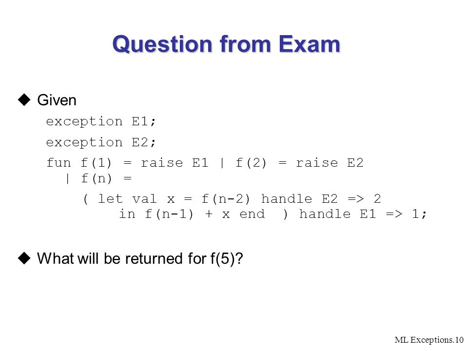 ML Exceptions.10 Question from Exam  Given exception E1; exception E2; fun f(1) = raise E1 | f(2) = raise E2 | f(n) = ( let val x = f(n-2) handle E2 => 2 in f(n-1) + x end ) handle E1 => 1;  What will be returned for f(5)